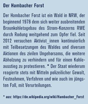 Der Hambacher Forst ist ein Wald in NRW, der beginnend 1978 dem sich weiter ausbreitenden Braunkohletagebau des Strom-Konzerns RWE durch Rodung weitgehend zum Opfer fiel. Seit 2012 versuchen Aktivist_innen kontinuierlich mit Teilbesetzungen des Waldes und diversen Aktionen des zivilen Ungehorsams, die weitere Abholzung zu verhindern und für einen Kohleausstieg zu protestieren. Der Staat wiederum reagierte stets mit Mitteln polizeilicher Gewalt, Festnahmen, Verfahren und wie auch im jüngsten Fall, mit Verurteilungen.