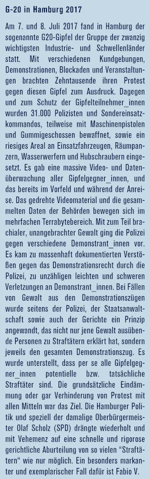 """Am 7. und 8. Juli 2017 fand in Hamburg der sogenannte G20-Gipfel der Gruppe der zwanzig wichtigsten Industrie- und Schwellenländer statt. Mit verschiedenen Kundgebungen, Demonstrationen, Blockaden und Veranstaltungen brachten Zehntausende ihren Protest gegen diesen Gipfel zum Ausdruck. Dagegen und zum Schutz der Gipfelteilnehmer_innen wurden 31.000 Polizisten und Sondereinsatzkommandos, teilweise mit Maschinenpistolen und Gummigeschossen bewaffnet, sowie ein riesiges Areal an Einsatzfahrzeugen, Räumpanzern, Wasserwerfern und Hubschraubern eingesetzt. Es gab eine massive Video- und Datenüberwachung aller Gipfelgegner_innen, und das bereits im Vorfeld und während der Anreise. Das gedrehte Videomaterial und die gesammelten Daten der Behörden bewegen sich im mehrfachen Terrabytebereich. Mit zum Teil brachialer, unangebrachter Gewalt ging die Polizei gegen verschiedene Demonstrant_innen vor. Es kam zu massenhaft dokumentierten Verstößen gegen das Demonstrationsrecht durch die Polizei, zu unzähligen leichten und schweren Verletzungen an Demonstrant_innen. Bei Fällen von Gewalt aus den Demonstrationszügen wurde seitens der Polizei, der Staatsanwaltschaft sowie auch der Gerichte ein Prinzip angewandt, das nicht nur jene Gewalt ausübende Personen zu Straftätern erklärt hat, sondern jeweils den gesamten Demonstrationszug. Es wurde unterstellt, dass per se alle Gipfelgegner_innen potentielle bzw. tatsächliche Straftäter sind. Die grundsätzliche Eindämmung oder gar Verhinderung von Protest mit allen Mitteln war das Ziel. Die Hamburger Politik und speziell der damalige Oberbürgermeister Olaf Scholz (SPD) drängte wiederholt und mit Vehemenz auf eine schnelle und rigorose gerichtliche Aburteilung von so vielen """"Straftätern"""" wie nur möglich. Ein besonders markanter und exemplarischer Fall dafür ist Fabio V."""
